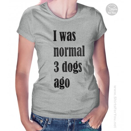 I Was Normal 3 Dogs Ago Womens T-Shirt